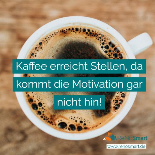 Kaffee erreicht stellen, da kommt die Motivation gar nicht hin!