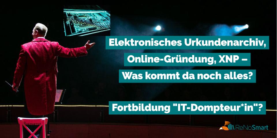 Elektronisches Urkundenarchiv, Online-Gründung, XNP – was kommt da noch alles? ReNos als IT-Dompteur*innen?